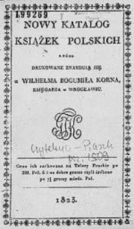 Nowy katalog książek polskich, które drukowane znayduią się u Wilhelma Bogumiła Korna, księgarza w Wrocławiu.