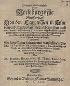 Prodigium Martisburgense. Das ist Merseburgische BlutPredigt Von den Egyptischen in Blut verwandelten Wassern [...] zu Merseburg in der new auffgeworffenen Wassergrufft geschehen und [...] gesehen worden [...] gehalten Mit beygefügten Extract eines [...] Berichts [...] auß Halla in Sachsen [...] / zum Druck ubergeben Von M. Jeremia Hickmanno [...].