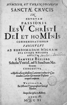 Hymnor. et threnodiarum sanctae crucis in devotam Passionis Jesu Christi Dei et hominis commemorationem fasciculus ad hebdomadam magnam sua cuique melodia afficta [...].