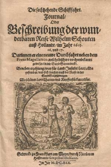 Die sechtzehende Schifffahrt. Journal, oder Beschreibung der wunderbaren Reise Wilhelm Schouten auß Hollandt im Jahr 1615. 16. und 17. darinnen er eine neuwe Durchfahrt neben dem Freto Magellanico [...] in die Suyd See entdeckt. Beneben Erzehlung was für Land, Insuln, Leut allda gefunden und sich sonsten auff der Reise in der Suyd See zugetragen [...].